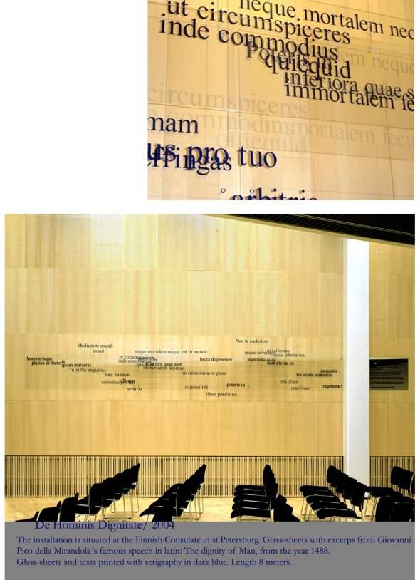 The installation is permanently situated at the Finnish Consulate in st.Petersburg, Russia. Glass-sheets with excerps from Giovanni Pico della Mirandola´s famous speech in latin: The Dignity of Man, from the year 1488. Glass-sheets and texts printed with serigraphy in dark blue. Length 8 m.